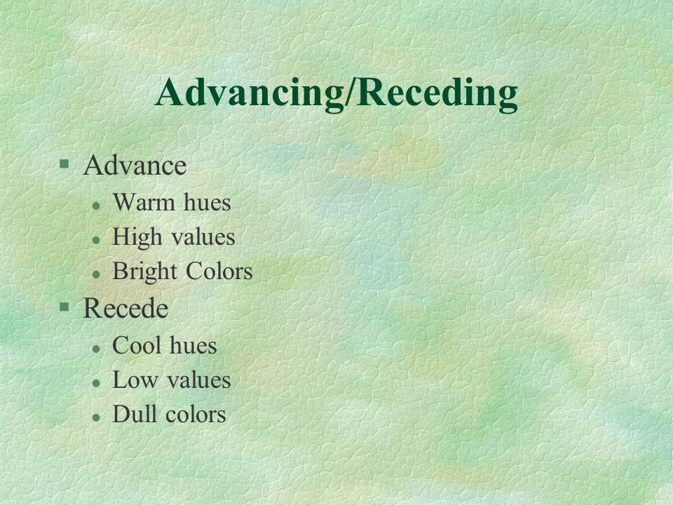Advancing/Receding §Advance l Warm hues l High values l Bright Colors §Recede l Cool hues l Low values l Dull colors