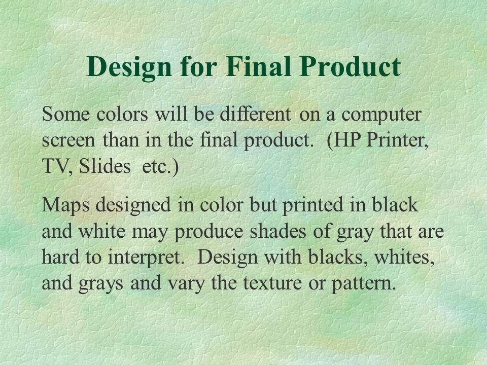 Some colors will be different on a computer screen than in the final product. (HP Printer, TV, Slides etc.) Maps designed in color but printed in blac