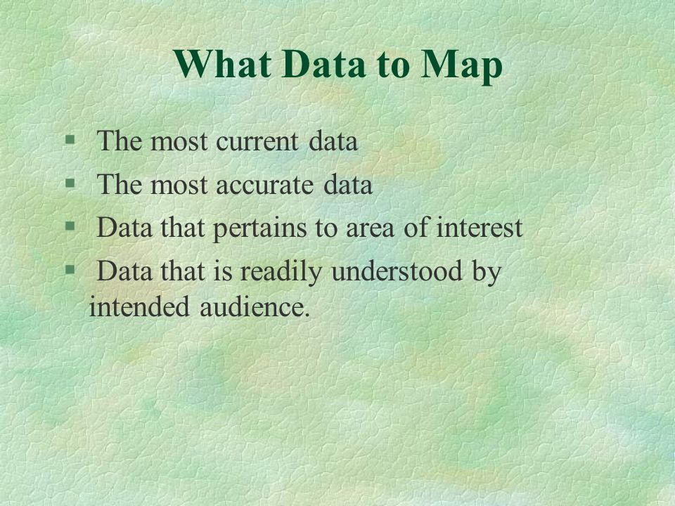What Data to Map § The most current data § The most accurate data § Data that pertains to area of interest § Data that is readily understood by intend