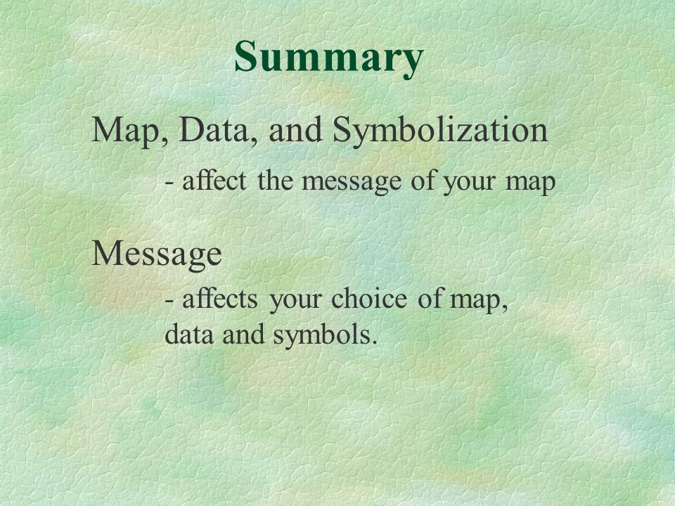 Map, Data, and Symbolization - affect the message of your map Message - affects your choice of map, data and symbols.