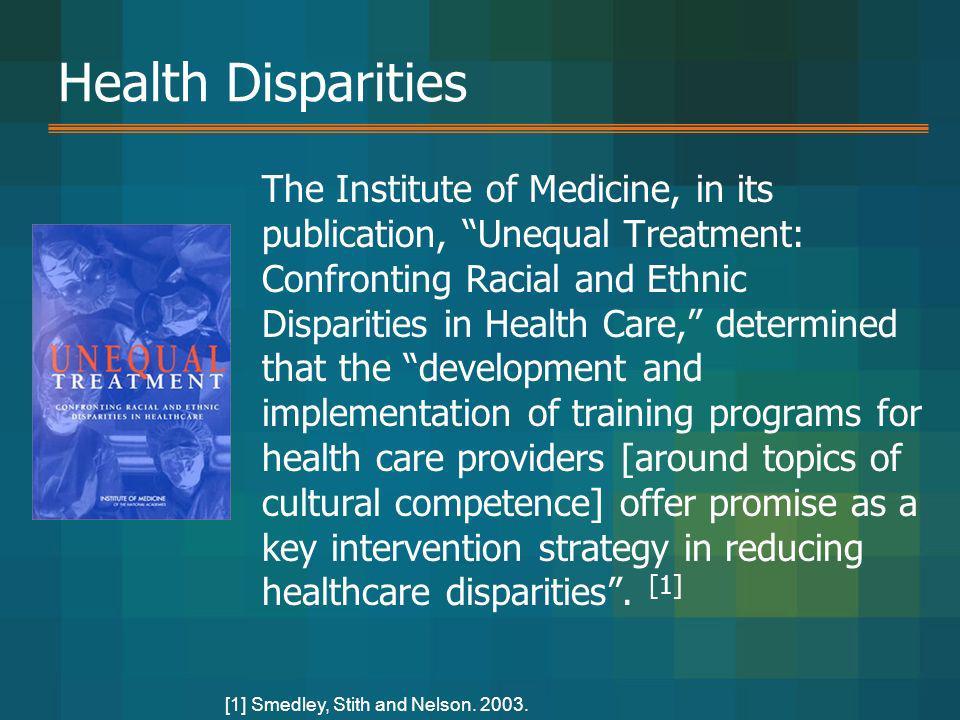 Health Disparities The Institute of Medicine, in its publication, Unequal Treatment: Confronting Racial and Ethnic Disparities in Health Care, determi