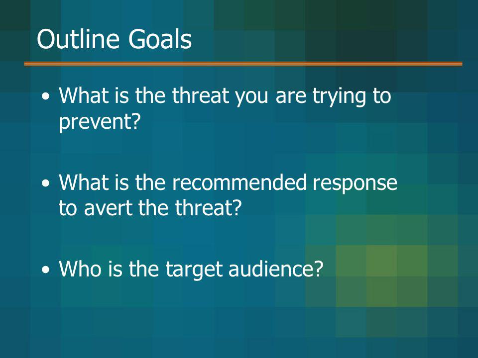 Outline Goals What is the threat you are trying to prevent? What is the recommended response to avert the threat? Who is the target audience?