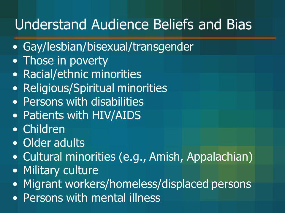 Understand Audience Beliefs and Bias Gay/lesbian/bisexual/transgender Those in poverty Racial/ethnic minorities Religious/Spiritual minorities Persons