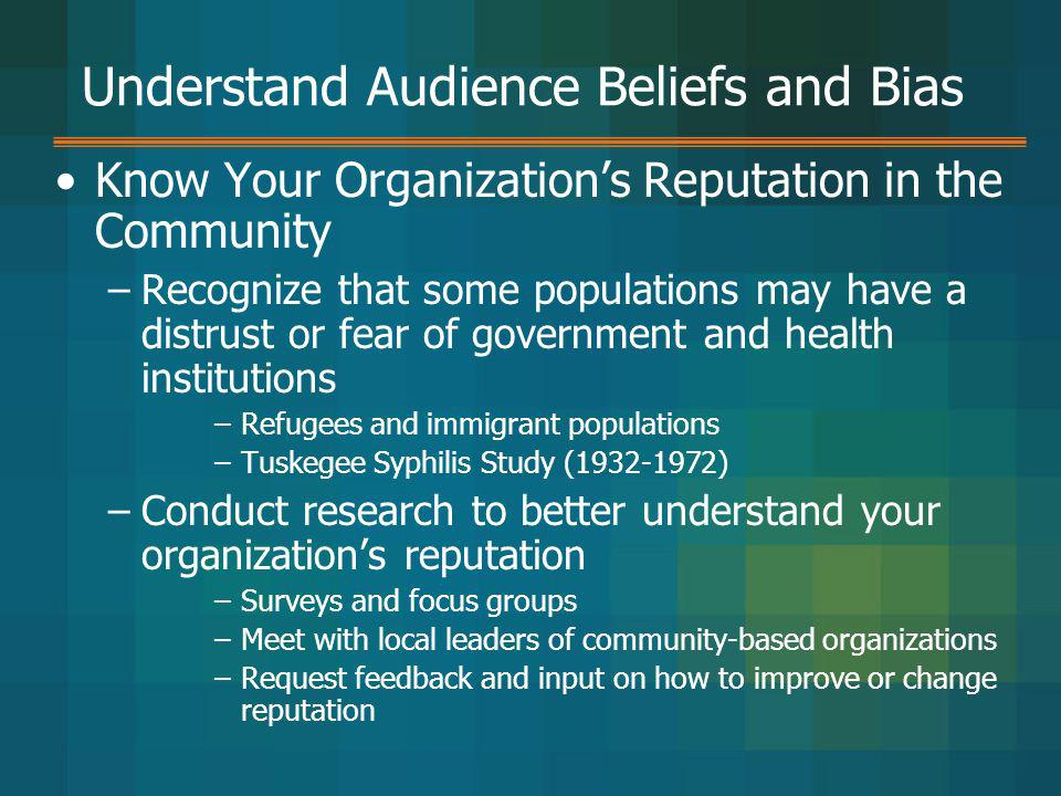 Understand Audience Beliefs and Bias Know Your Organizations Reputation in the Community –Recognize that some populations may have a distrust or fear