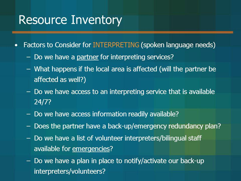 Resource Inventory Factors to Consider for INTERPRETING (spoken language needs) –Do we have a partner for interpreting services? –What happens if the
