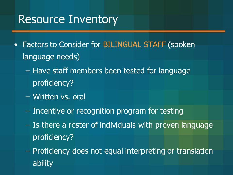 Resource Inventory Factors to Consider for BILINGUAL STAFF (spoken language needs) –Have staff members been tested for language proficiency? –Written