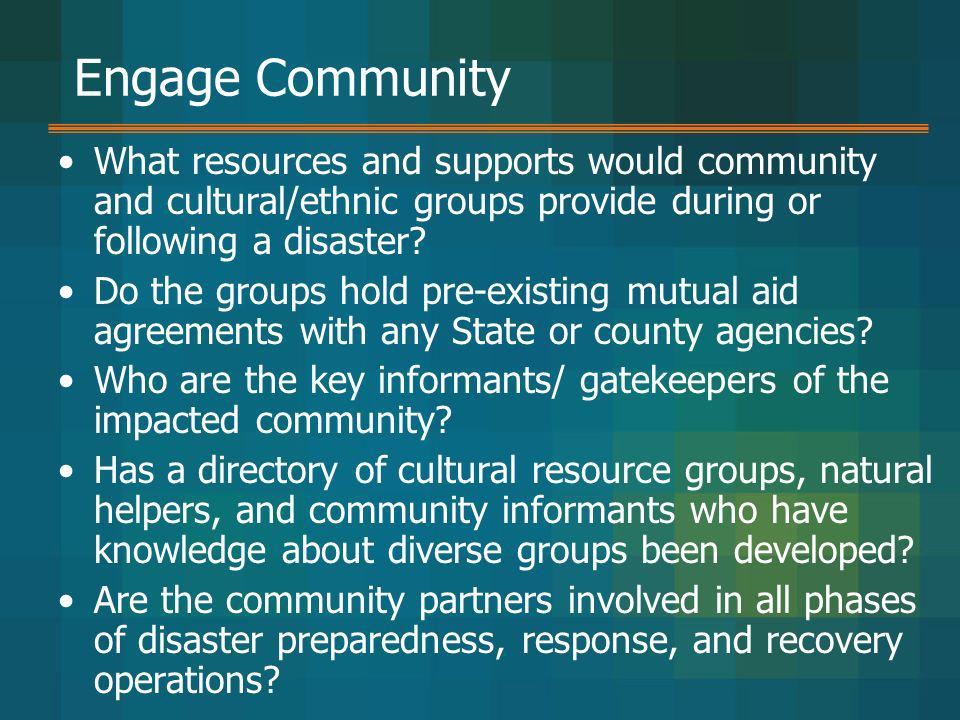Engage Community What resources and supports would community and cultural/ethnic groups provide during or following a disaster? Do the groups hold pre