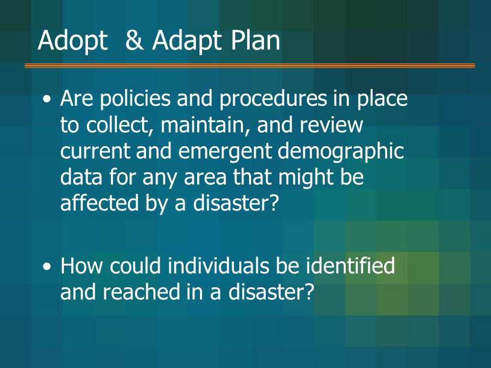 Adopt & Adapt Plan Are policies and procedures in place to collect, maintain, and review current and emergent demographic data for any area that might