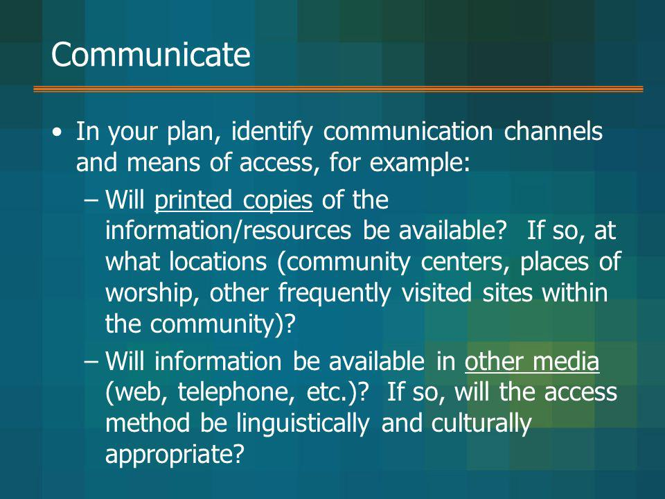 Communicate In your plan, identify communication channels and means of access, for example: –Will printed copies of the information/resources be avail