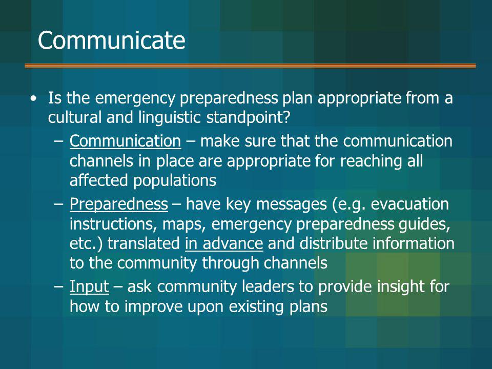Communicate Is the emergency preparedness plan appropriate from a cultural and linguistic standpoint? –Communication – make sure that the communicatio