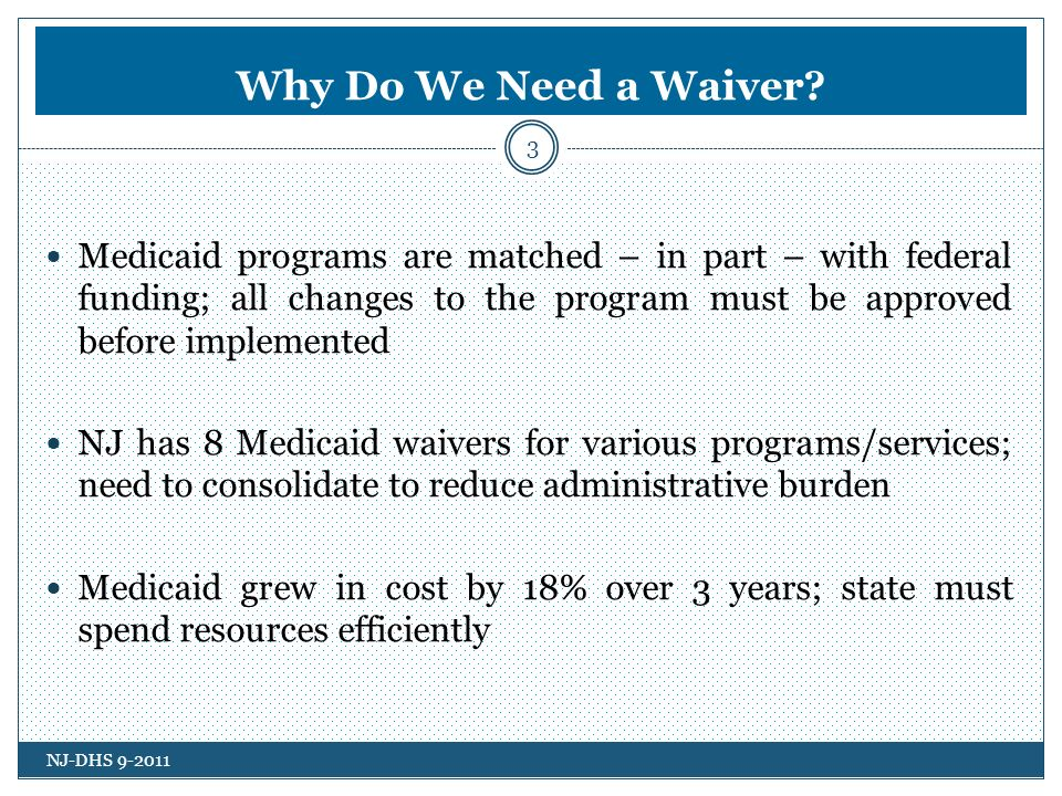 Comprehensive Waiver Development 4 February 2011 - Governor Chris Christie calls for a Medicaid reform plan during FY12 budget address February 2011 to May 2011 – DHS, DHSS, DCF review every facet of the program, examine other states plans, look at every possible opportunity to improve and to reform May 2011 - Waiver concept paper is released May 2011 to August 2011 - Extensive public input process August 2011 to September 2011 – Input is reviewed/concept paper revised/waiver application drafted and finalized September 2011 - Waiver is submitted to CMS/posted on DHS website NJ-DHS 9-2011