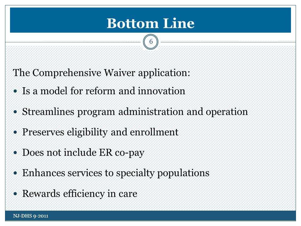 Bottom Line 6 The Comprehensive Waiver application: Is a model for reform and innovation Streamlines program administration and operation Preserves eligibility and enrollment Does not include ER co-pay Enhances services to specialty populations Rewards efficiency in care NJ-DHS 9-2011