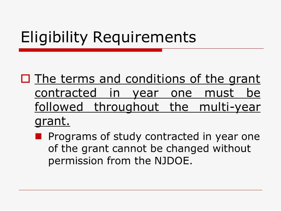 Eligibility Requirements The terms and conditions of the grant contracted in year one must be followed throughout the multi-year grant.