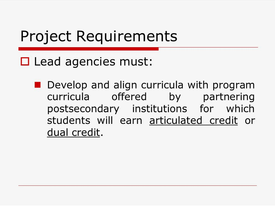 Project Requirements Lead agencies must: Develop and align curricula with program curricula offered by partnering postsecondary institutions for which students will earn articulated credit or dual credit.