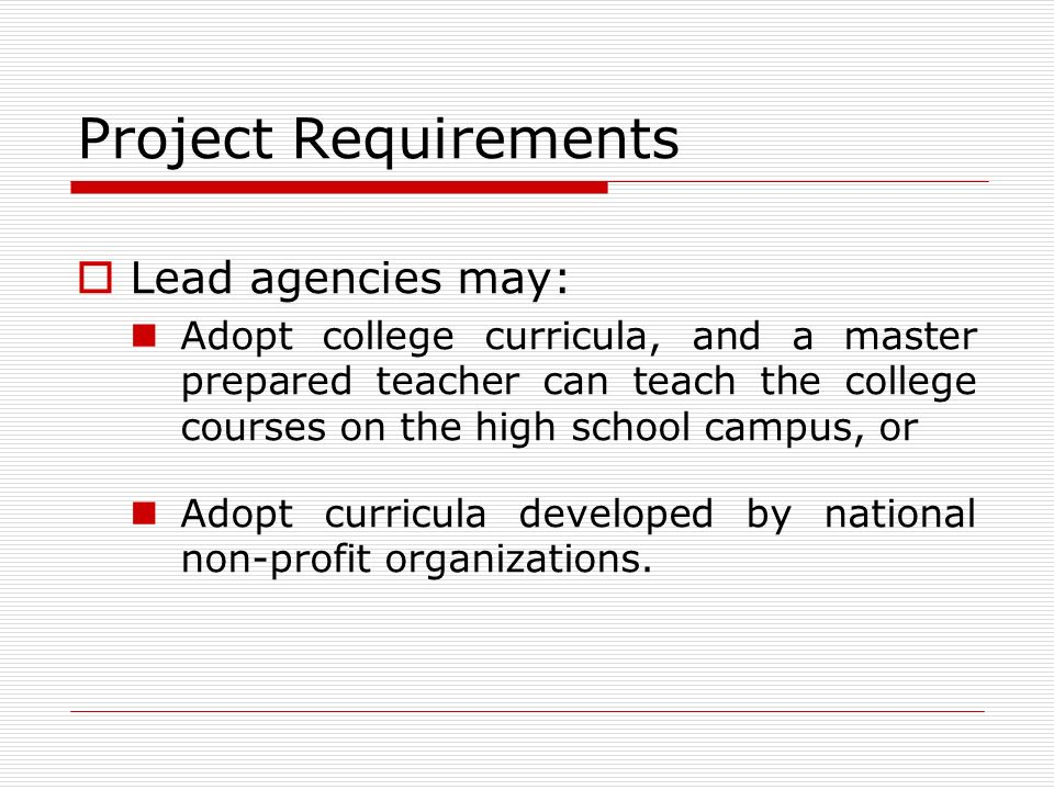 Project Requirements Lead agencies may: Adopt college curricula, and a master prepared teacher can teach the college courses on the high school campus, or Adopt curricula developed by national non-profit organizations.
