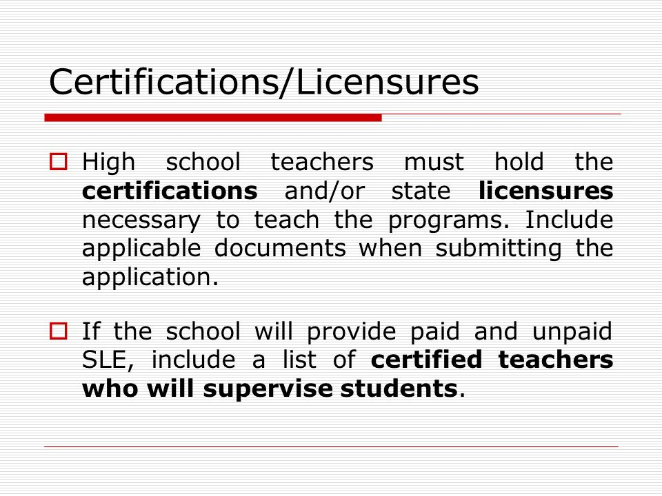 Certifications/Licensures High school teachers must hold the certifications and/or state licensures necessary to teach the programs.