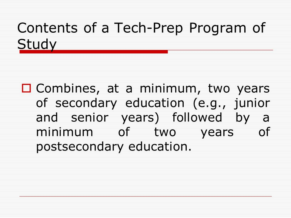 Contents of a Tech-Prep Program of Study Combines, at a minimum, two years of secondary education (e.g., junior and senior years) followed by a minimum of two years of postsecondary education.