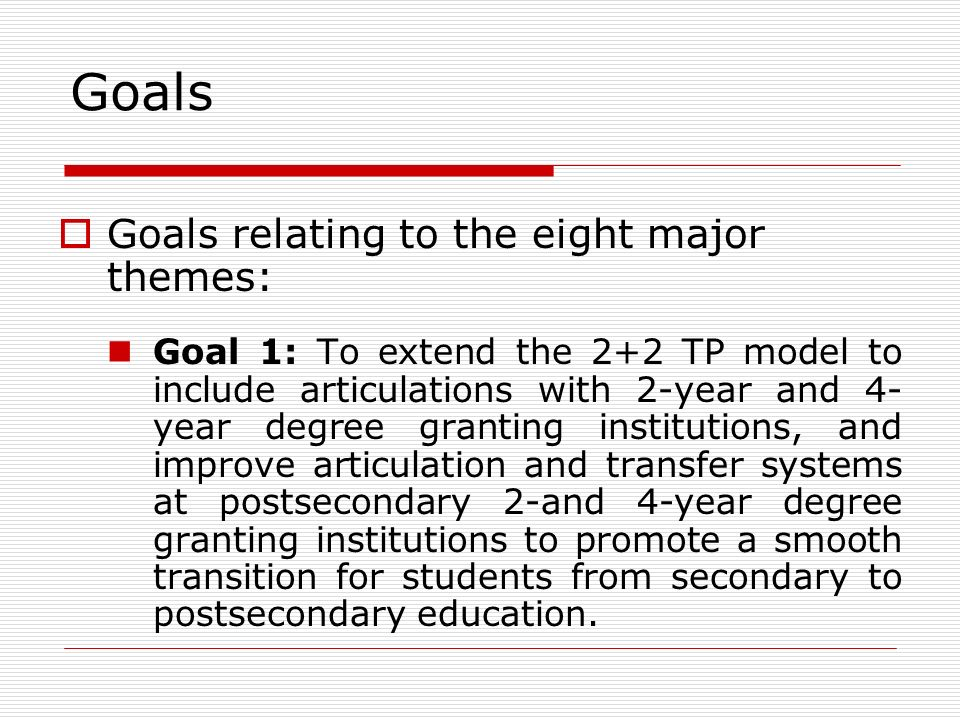 Goals Goals relating to the eight major themes: Goal 1: To extend the 2+2 TP model to include articulations with 2-year and 4- year degree granting institutions, and improve articulation and transfer systems at postsecondary 2-and 4-year degree granting institutions to promote a smooth transition for students from secondary to postsecondary education.
