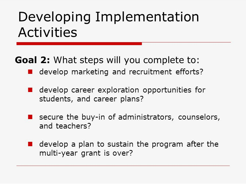 Developing Implementation Activities Goal 2: What steps will you complete to: develop marketing and recruitment efforts.