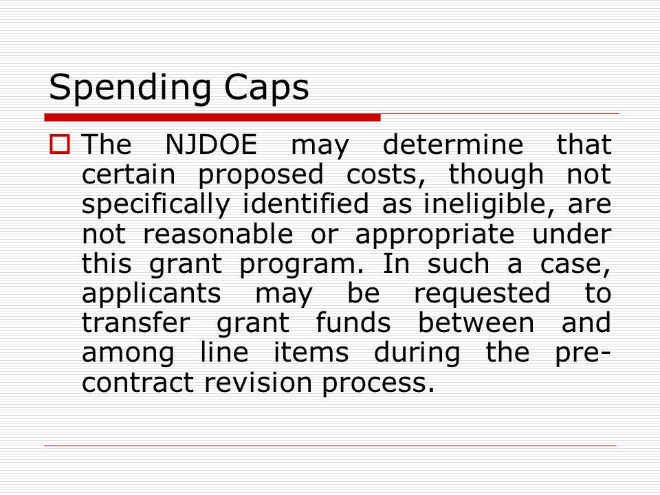 Spending Caps The NJDOE may determine that certain proposed costs, though not specifically identified as ineligible, are not reasonable or appropriate under this grant program.