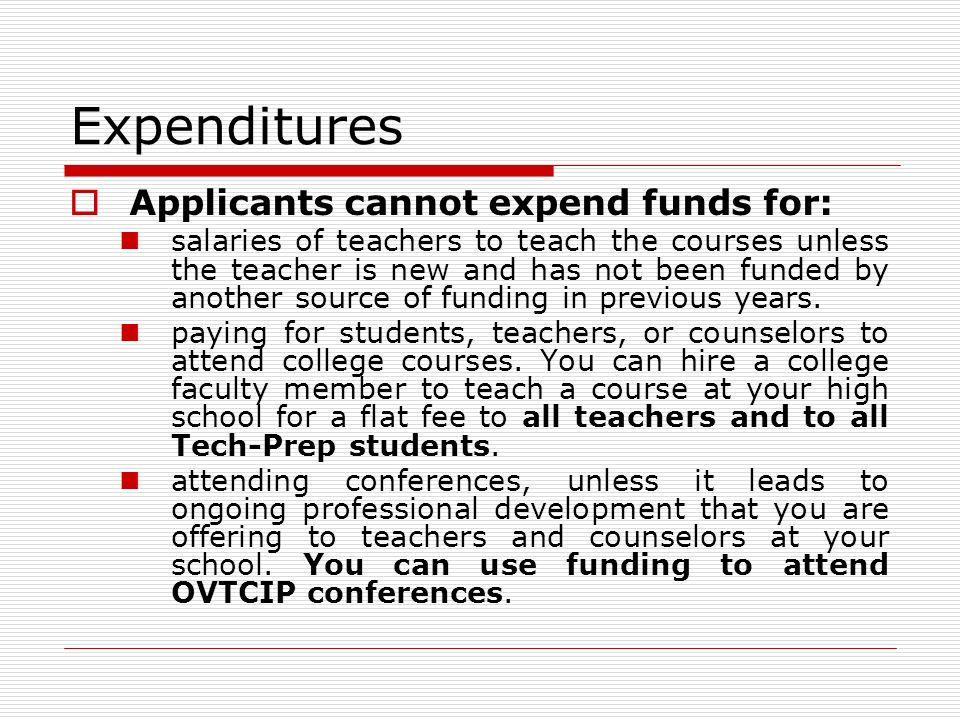 Expenditures Applicants cannot expend funds for: salaries of teachers to teach the courses unless the teacher is new and has not been funded by another source of funding in previous years.