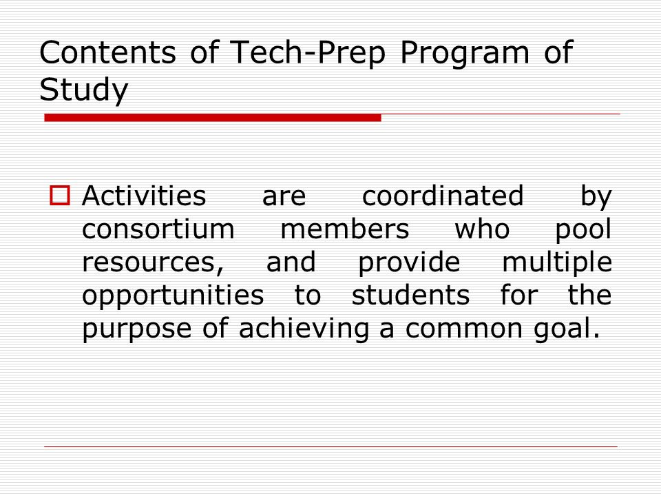 Contents of Tech-Prep Program of Study Activities are coordinated by consortium members who pool resources, and provide multiple opportunities to students for the purpose of achieving a common goal.