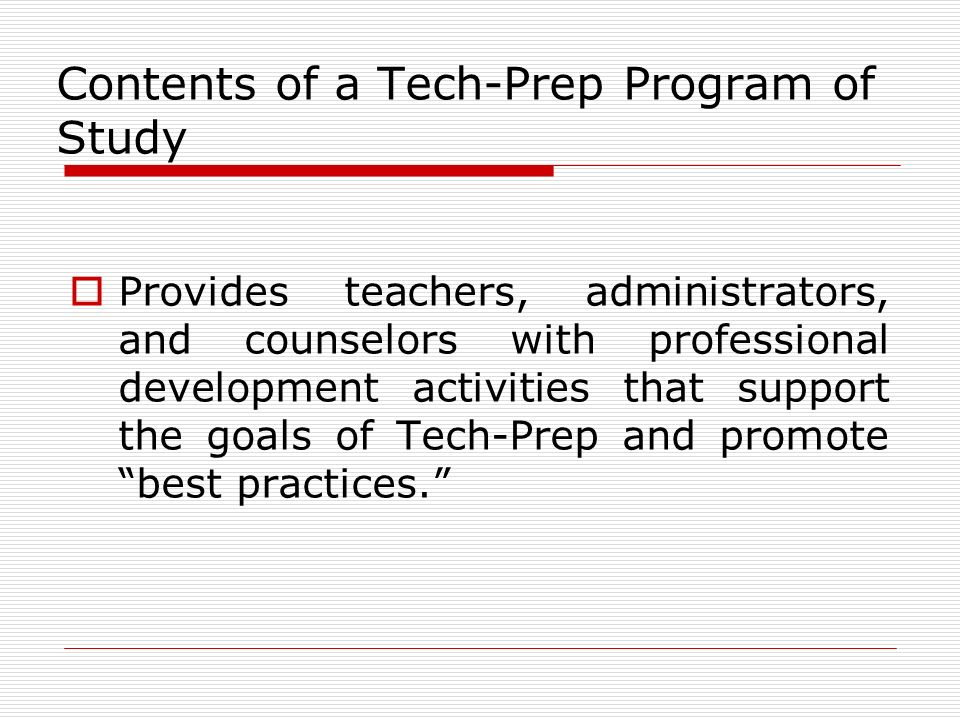 Contents of a Tech-Prep Program of Study Provides teachers, administrators, and counselors with professional development activities that support the goals of Tech-Prep and promote best practices.