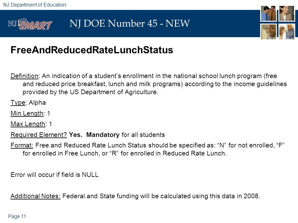 Page 11 NJ Department of Education NJ DOE Number 45 - NEW FreeAndReducedRateLunchStatus Definition: An indication of a students enrollment in the national school lunch program (free and reduced price breakfast, lunch and milk programs) according to the income guidelines provided by the US Department of Agriculture.