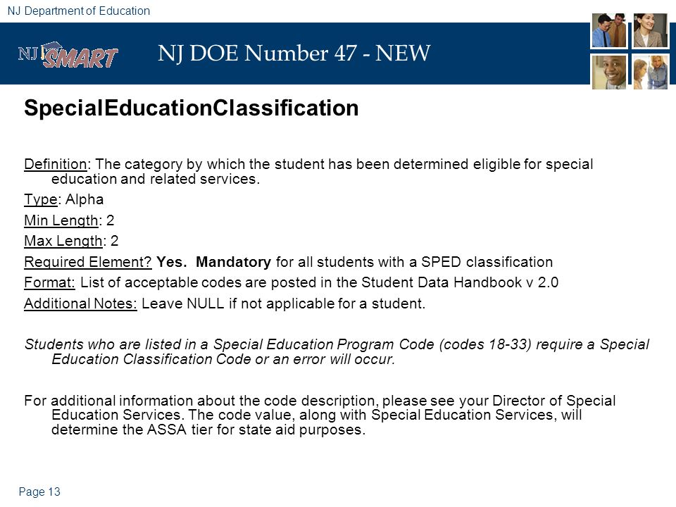 Page 13 NJ Department of Education NJ DOE Number 47 - NEW SpecialEducationClassification Definition: The category by which the student has been determined eligible for special education and related services.