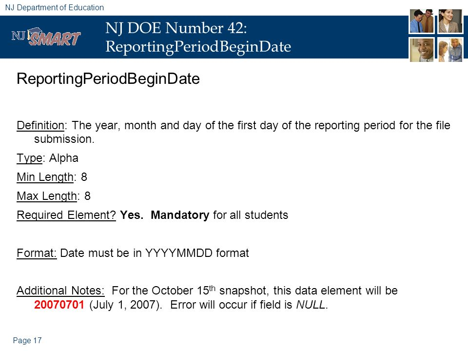 Page 17 NJ Department of Education NJ DOE Number 42: ReportingPeriodBeginDate ReportingPeriodBeginDate Definition: The year, month and day of the first day of the reporting period for the file submission.