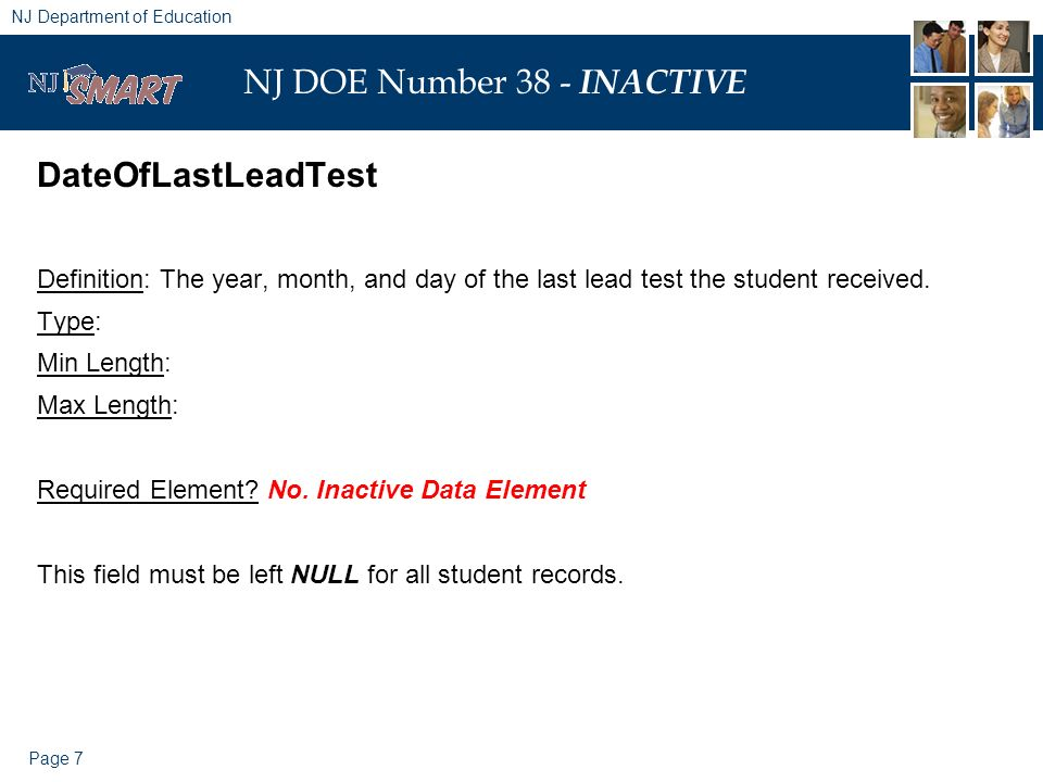 Page 7 NJ Department of Education NJ DOE Number 38 - INACTIVE DateOfLastLeadTest Definition: The year, month, and day of the last lead test the student received.