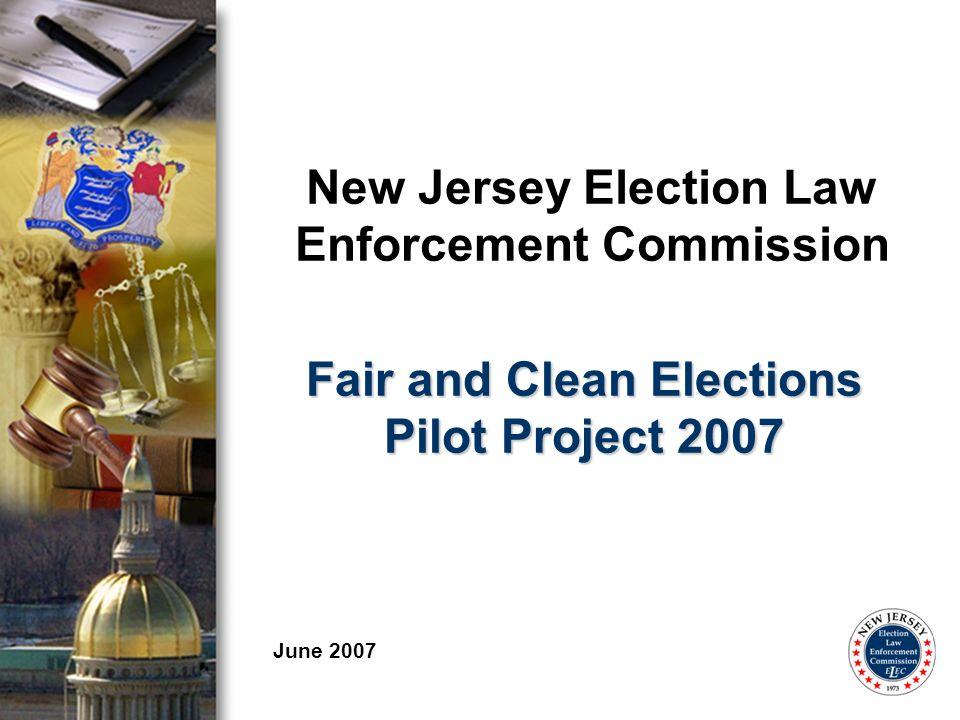 New Jersey Election Law Enforcement Commission June 2007 Fair and Clean Elections Pilot Project 2007
