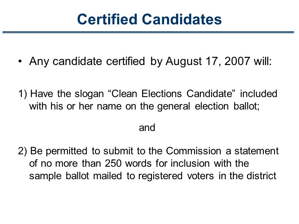 Certified Candidates Any candidate certified by August 17, 2007 will: 1) Have the slogan Clean Elections Candidate included with his or her name on the general election ballot; 2) Be permitted to submit to the Commission a statement of no more than 250 words for inclusion with the sample ballot mailed to registered voters in the district and