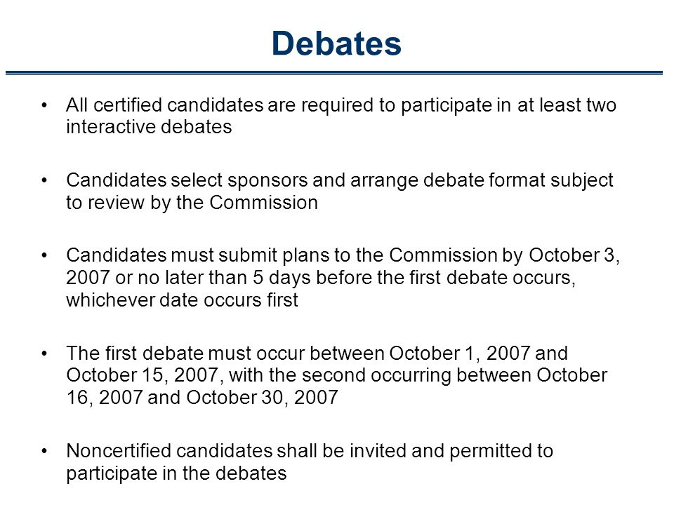 Debates All certified candidates are required to participate in at least two interactive debates Candidates select sponsors and arrange debate format subject to review by the Commission Candidates must submit plans to the Commission by October 3, 2007 or no later than 5 days before the first debate occurs, whichever date occurs first The first debate must occur between October 1, 2007 and October 15, 2007, with the second occurring between October 16, 2007 and October 30, 2007 Noncertified candidates shall be invited and permitted to participate in the debates