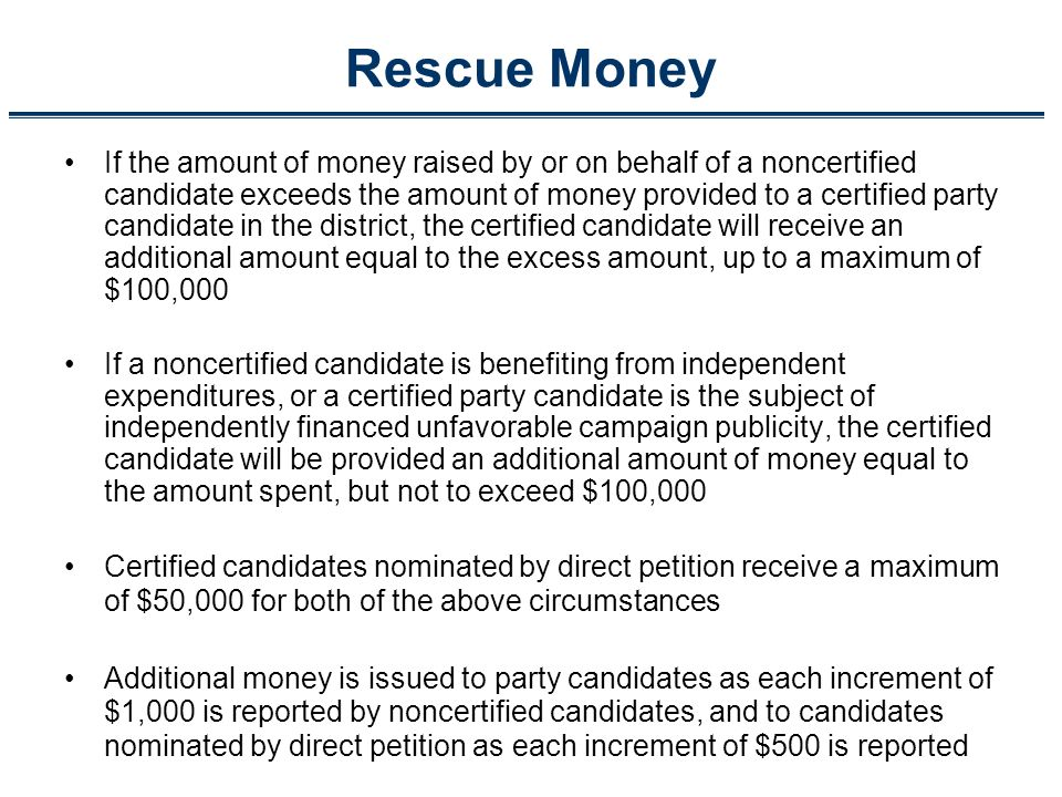 Rescue Money If the amount of money raised by or on behalf of a noncertified candidate exceeds the amount of money provided to a certified party candidate in the district, the certified candidate will receive an additional amount equal to the excess amount, up to a maximum of $100,000 If a noncertified candidate is benefiting from independent expenditures, or a certified party candidate is the subject of independently financed unfavorable campaign publicity, the certified candidate will be provided an additional amount of money equal to the amount spent, but not to exceed $100,000 Certified candidates nominated by direct petition receive a maximum of $50,000 for both of the above circumstances Additional money is issued to party candidates as each increment of $1,000 is reported by noncertified candidates, and to candidates nominated by direct petition as each increment of $500 is reported