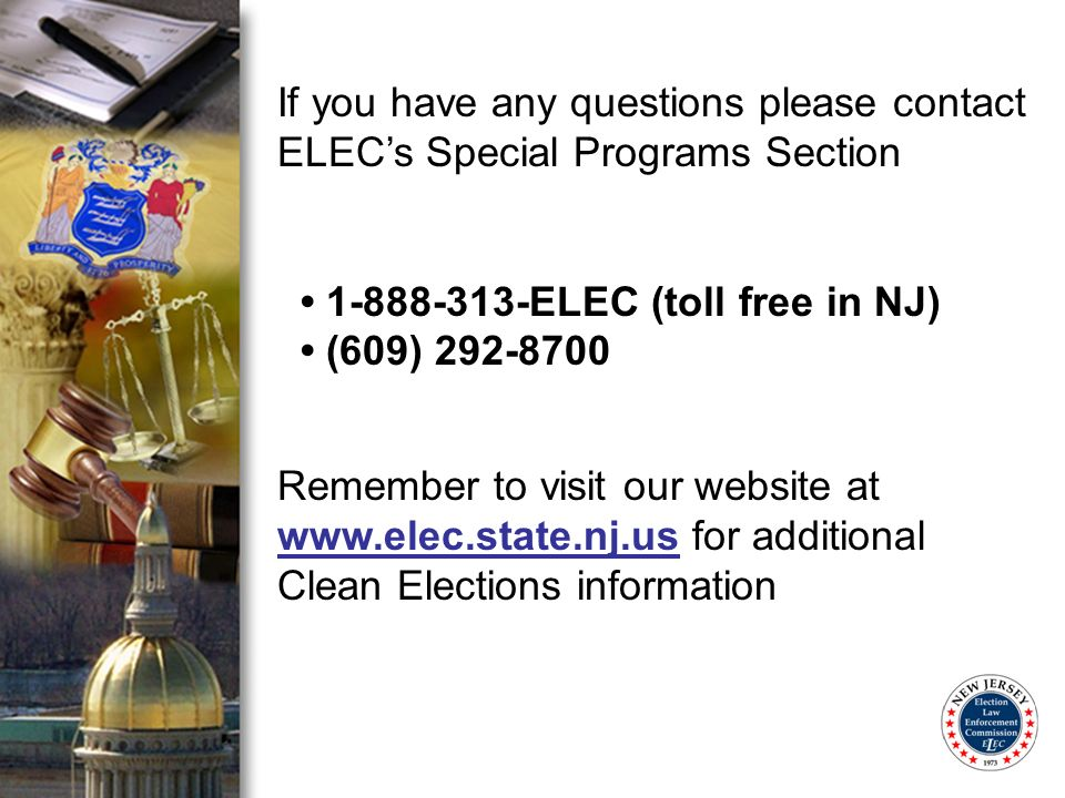 If you have any questions please contact ELECs Special Programs Section 1-888-313-ELEC (toll free in NJ) (609) 292-8700 Remember to visit our website at www.elec.state.nj.us for additional Clean Elections information