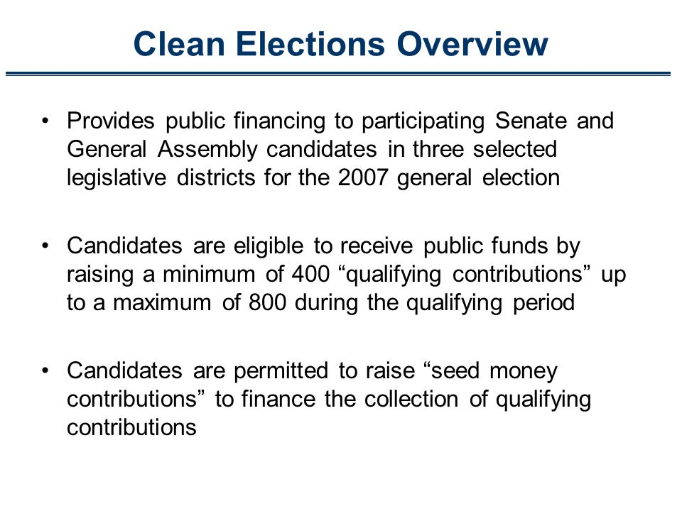Clean Elections Overview Provides public financing to participating Senate and General Assembly candidates in three selected legislative districts for the 2007 general election Candidates are eligible to receive public funds by raising a minimum of 400 qualifying contributions up to a maximum of 800 during the qualifying period Candidates are permitted to raise seed money contributions to finance the collection of qualifying contributions