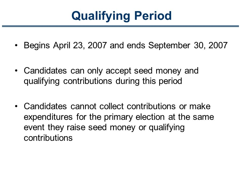 Qualifying Period Begins April 23, 2007 and ends September 30, 2007 Candidates can only accept seed money and qualifying contributions during this per