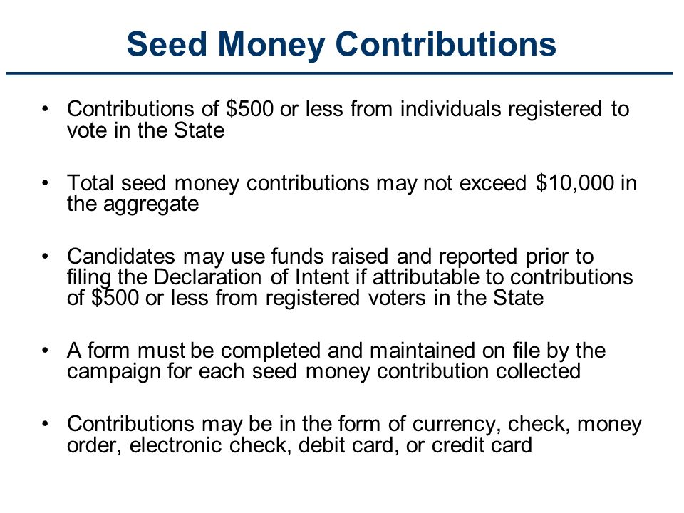 Seed Money Contributions Contributions of $500 or less from individuals registered to vote in the State Total seed money contributions may not exceed