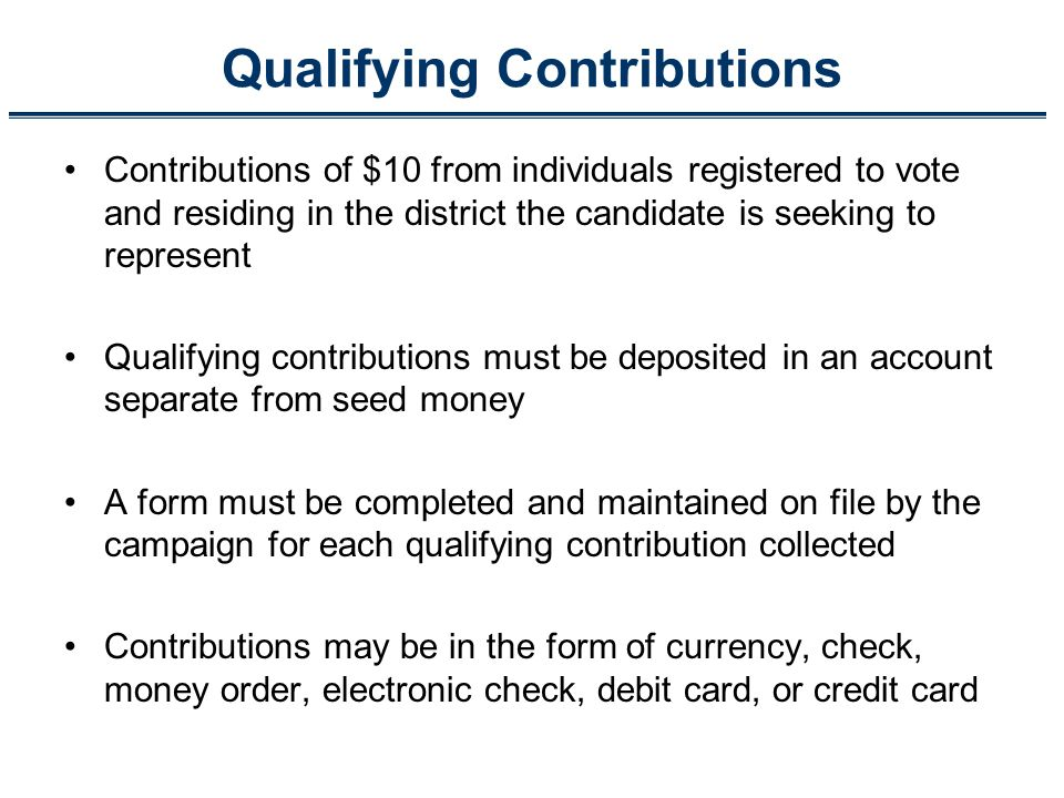 Qualifying Contributions Contributions of $10 from individuals registered to vote and residing in the district the candidate is seeking to represent Qualifying contributions must be deposited in an account separate from seed money A form must be completed and maintained on file by the campaign for each qualifying contribution collected Contributions may be in the form of currency, check, money order, electronic check, debit card, or credit card