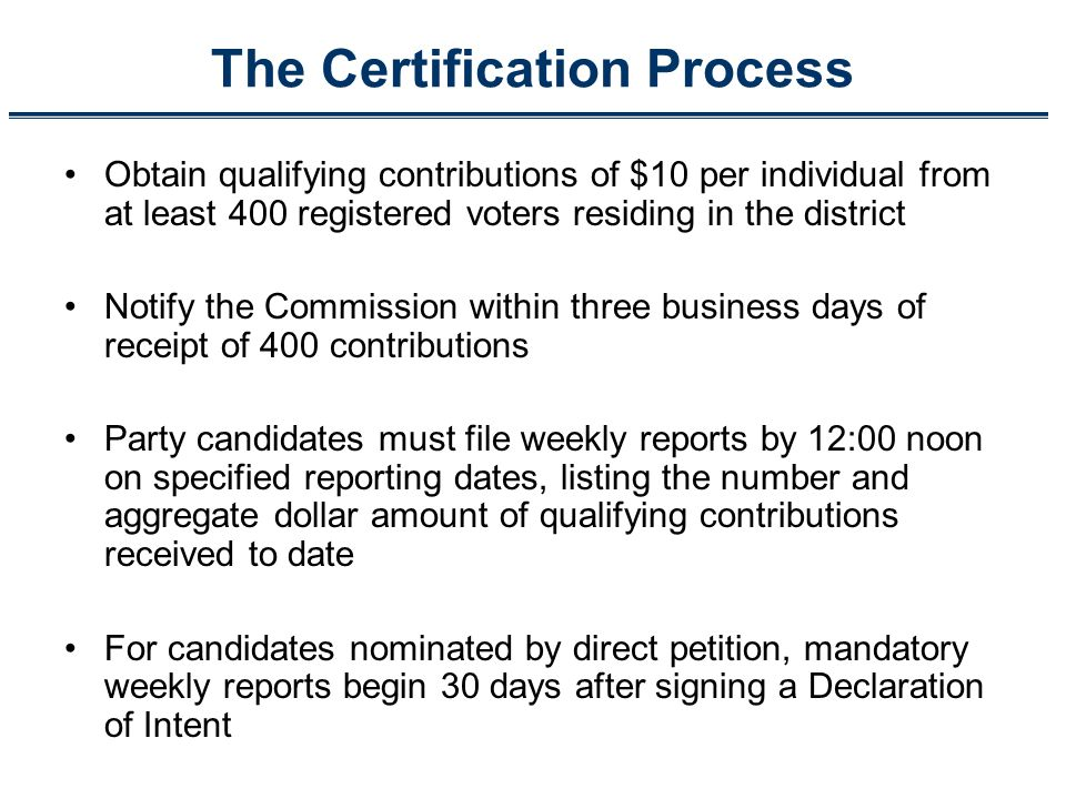 The Certification Process Obtain qualifying contributions of $10 per individual from at least 400 registered voters residing in the district Notify th
