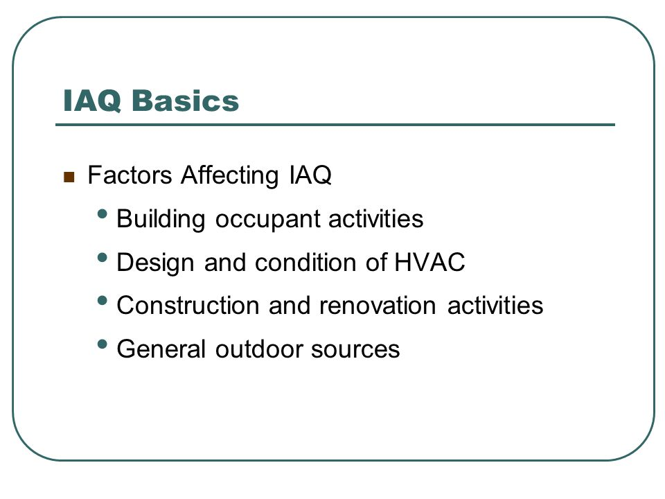 IAQ Basics Factors Affecting IAQ Building occupant activities Design and condition of HVAC Construction and renovation activities General outdoor sour
