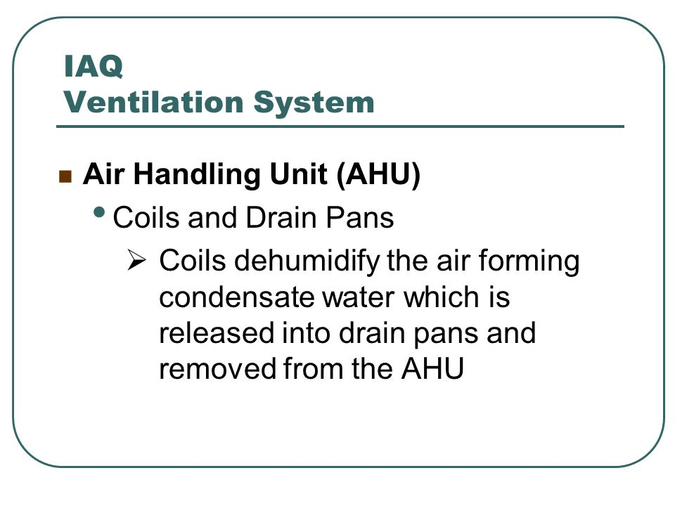 IAQ Ventilation System Air Handling Unit (AHU) Coils and Drain Pans Coils dehumidify the air forming condensate water which is released into drain pan