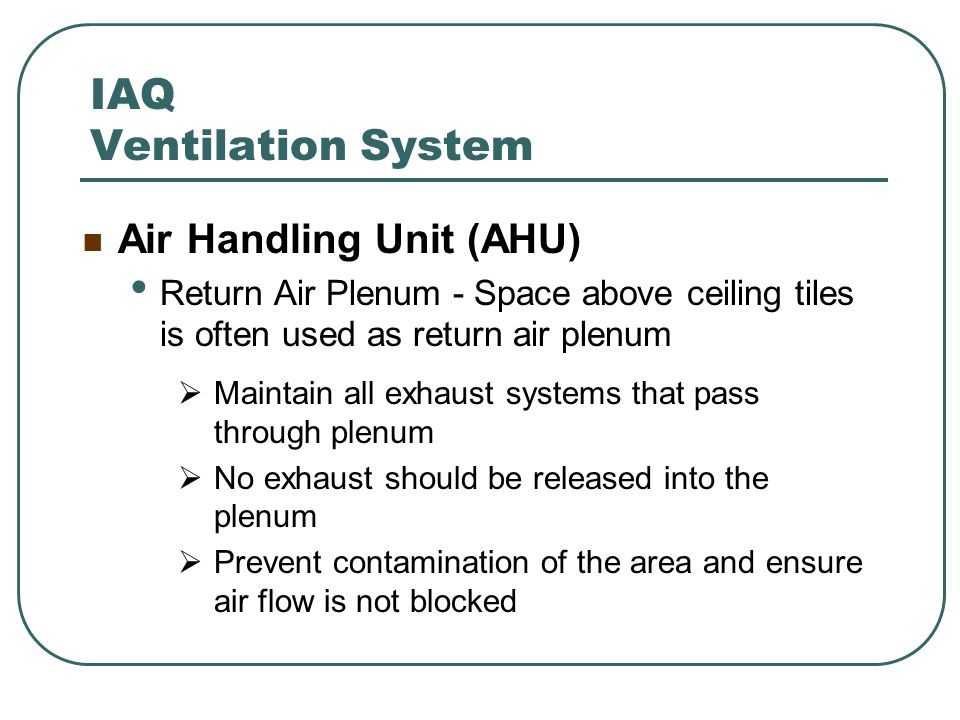 IAQ Ventilation System Air Handling Unit (AHU) Return Air Plenum - Space above ceiling tiles is often used as return air plenum Maintain all exhaust s
