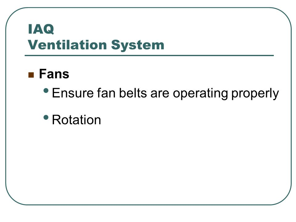 IAQ Ventilation System Fans Ensure fan belts are operating properly Rotation