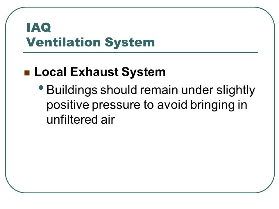 IAQ Ventilation System Local Exhaust System Buildings should remain under slightly positive pressure to avoid bringing in unfiltered air