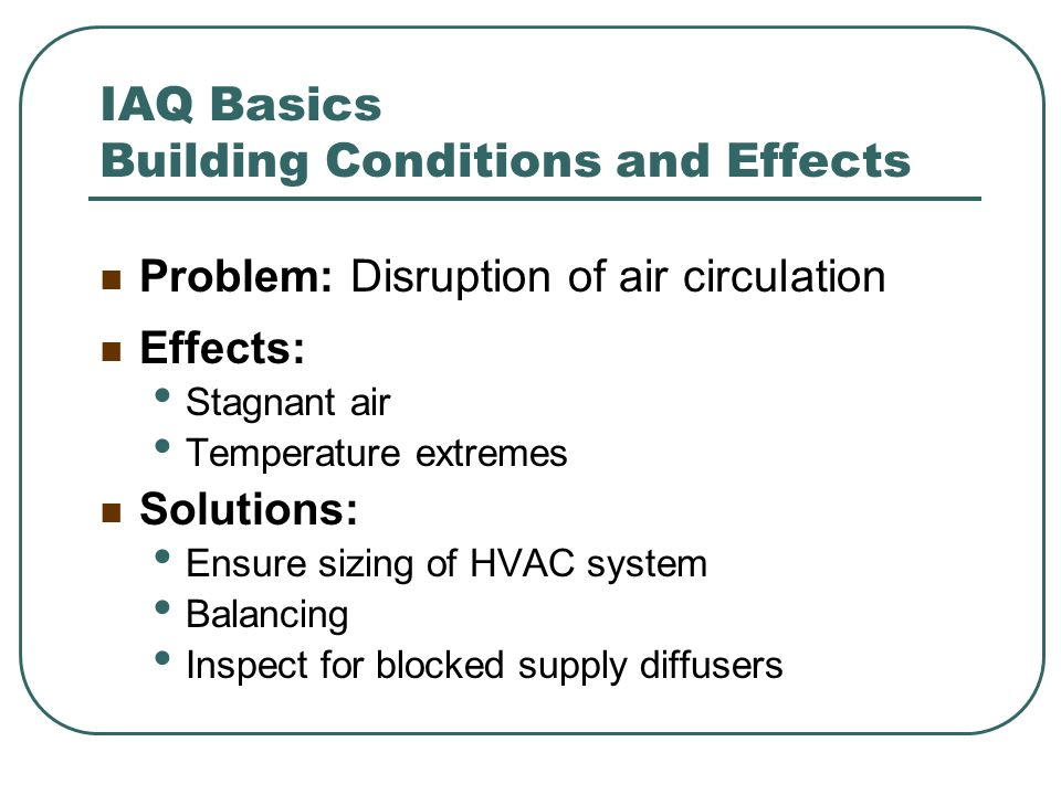 IAQ Basics Building Conditions and Effects Problem: Disruption of air circulation Effects: Stagnant air Temperature extremes Solutions: Ensure sizing