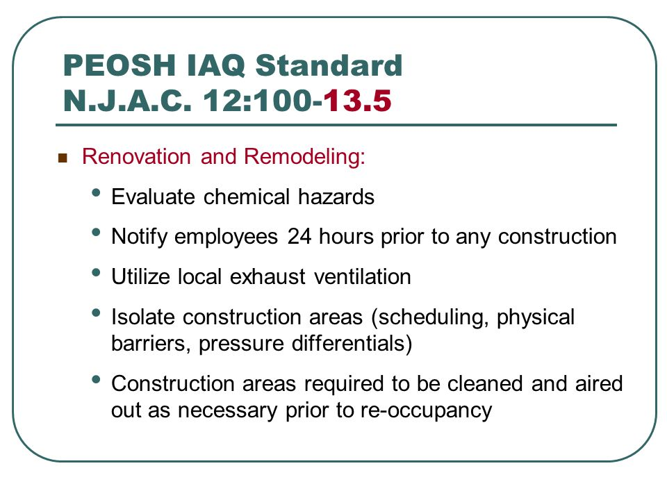 PEOSH IAQ Standard N.J.A.C. 12:100-13.5 Renovation and Remodeling: Evaluate chemical hazards Notify employees 24 hours prior to any construction Utili