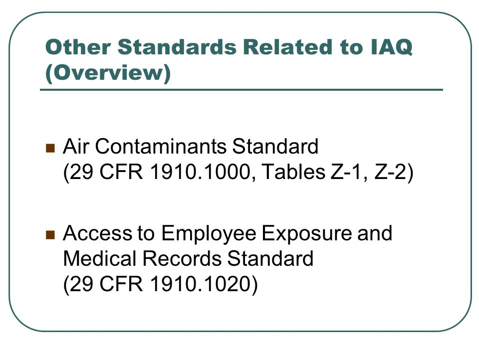 Other Standards Related to IAQ (Overview) Air Contaminants Standard (29 CFR 1910.1000, Tables Z-1, Z-2) Access to Employee Exposure and Medical Record