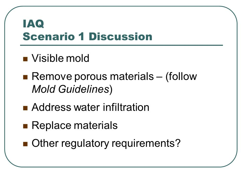 IAQ Scenario 1 Discussion Visible mold Remove porous materials – (follow Mold Guidelines) Address water infiltration Replace materials Other regulator